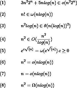 \\\\ \texrm{(1)}\hspace{ 0.5 in}\displaystyle{3n^2 2^n + 5nlog(n) \in o(n^2 2^n)} \\\\  \texrm{(2)}\hspace{ 0.5 in}\displaystyle{n! \in \omega(nlog(n)) }  \\\\ \texrm{(3)}\hspace{ 0.5 in}\displaystyle{n^2log(n) \in \theta(n(log(n))^2) } \\\\ \texrm{(4)}\hspace{ 0.5 in}\displaystyle{n^2 \in O(\frac{n^2}{log(n)})} \\\\ \texrm{(5)}\hspace{ 0.5 in}\displaystyle{e^{c\sqrt(n)} = \omega(e^{\sqrt(n)}) \, c \geq 0 } \\\\ \texrm{(6)}\hspace{ 0.5 in}\displaystyle{n^2 = o(nlog(n)) } \\\\ \texrm{(7)}\hspace{ 0.5 in}\displaystyle{n = o(nlog(n)) } \\\\ \texrm{(8)}\hspace{ 0.5 in}\displaystyle{n^2 = \Omega(nlog(n)) }